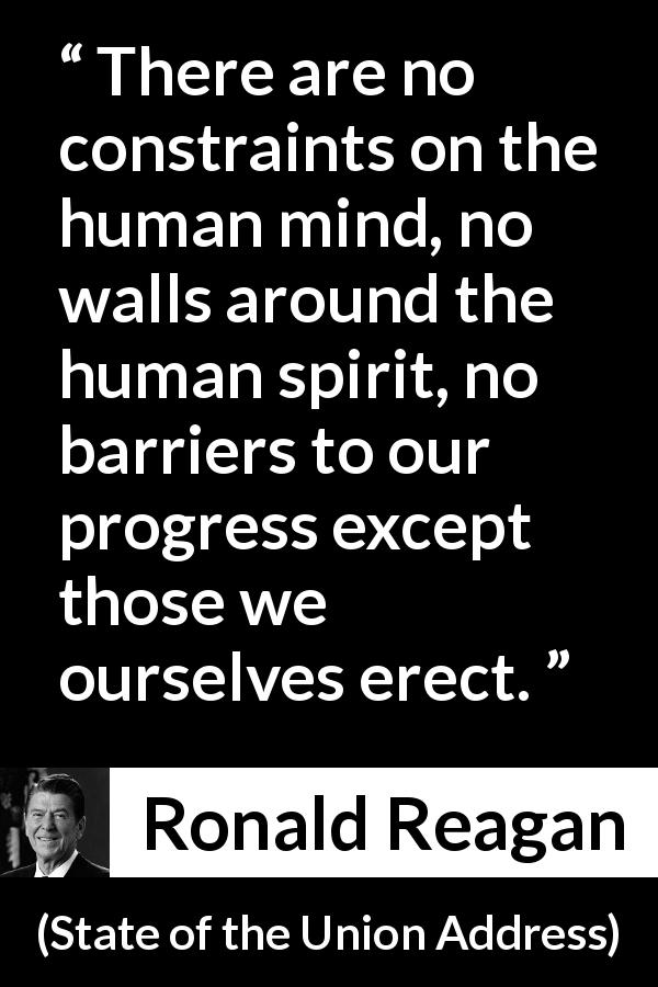 Ronald Reagan - State of the Union Address - There are no constraints on the human mind, no walls around the human spirit, no barriers to our progress except those we ourselves erect.