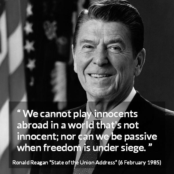 "Ronald Reagan about world (""State of the Union Address"", 6 February 1985) - We cannot play innocents abroad in a world that's not innocent; nor can we be passive when freedom is under siege."