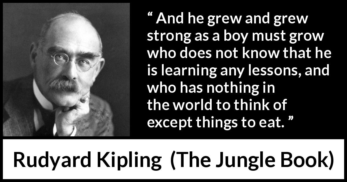 Rudyard Kipling quote about child from The Jungle Book (1894) - And he grew and grew strong as a boy must grow who does not know that he is learning any lessons, and who has nothing in the world to think of except things to eat.