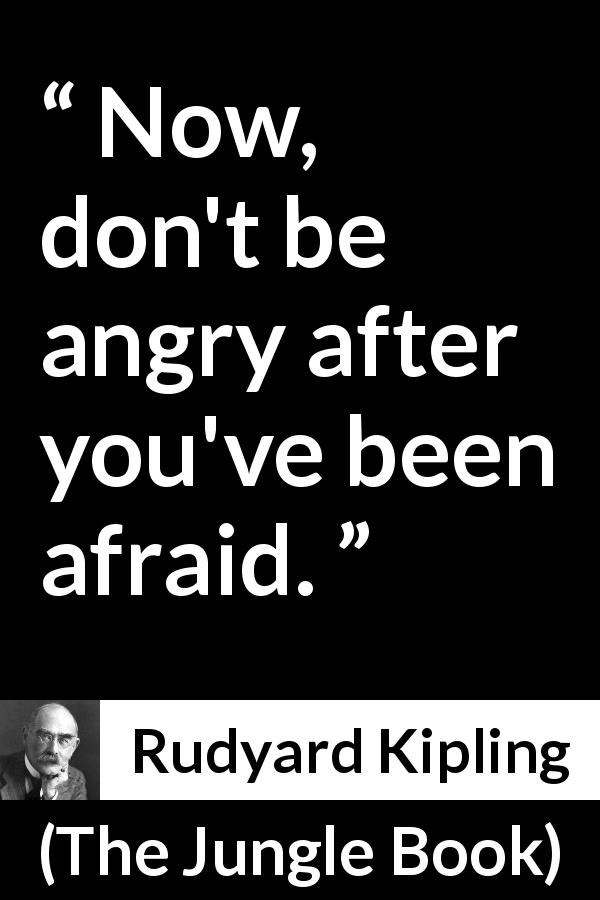 Rudyard Kipling quote about courage from The Jungle Book (1894) - Now, don't be angry after you've been afraid.