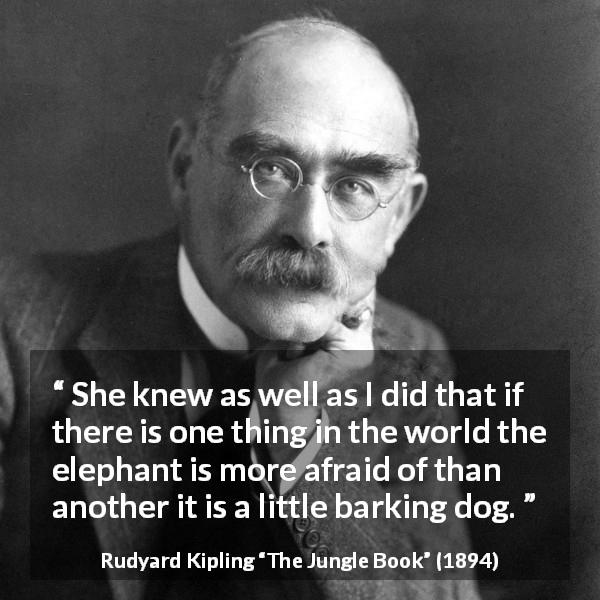 Rudyard Kipling quote about fear from The Jungle Book (1894) - She knew as well as I did that if there is one thing in the world the elephant is more afraid of than another it is a little barking dog.