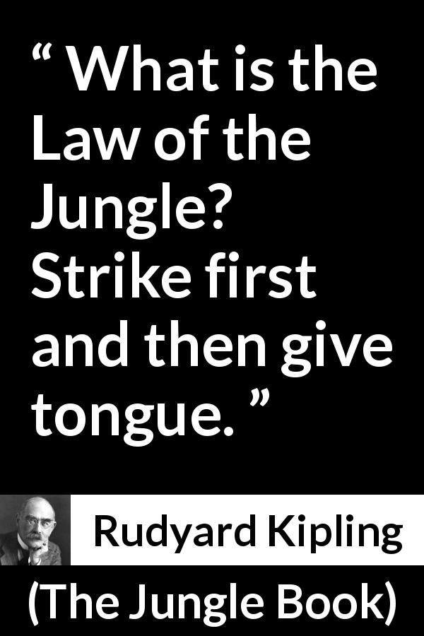 "Rudyard Kipling about fight (""The Jungle Book"", 1894) - What is the Law of the Jungle? Strike first and then give tongue."