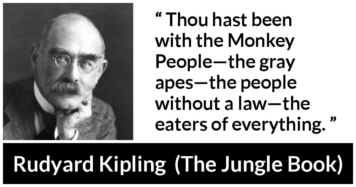 "Rudyard Kipling about law (""The Jungle Book"", 1894) - Thou hast been with the Monkey People—the gray apes—the people without a law—the eaters of everything."