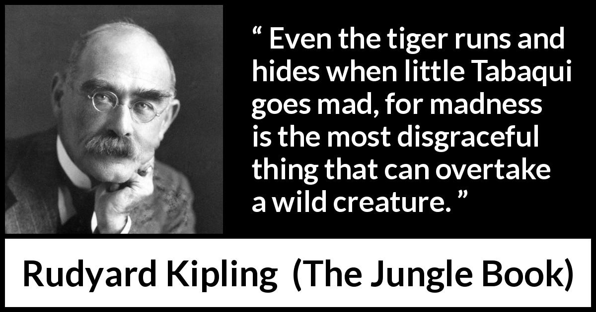 Rudyard Kipling - The Jungle Book - Even the tiger runs and hides when little Tabaqui goes mad, for madness is the most disgraceful thing that can overtake a wild creature.