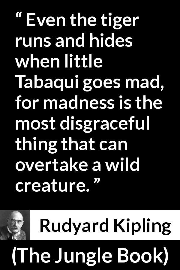 "Rudyard Kipling about madness (""The Jungle Book"", 1894) - Even the tiger runs and hides when little Tabaqui goes mad, for madness is the most disgraceful thing that can overtake a wild creature."