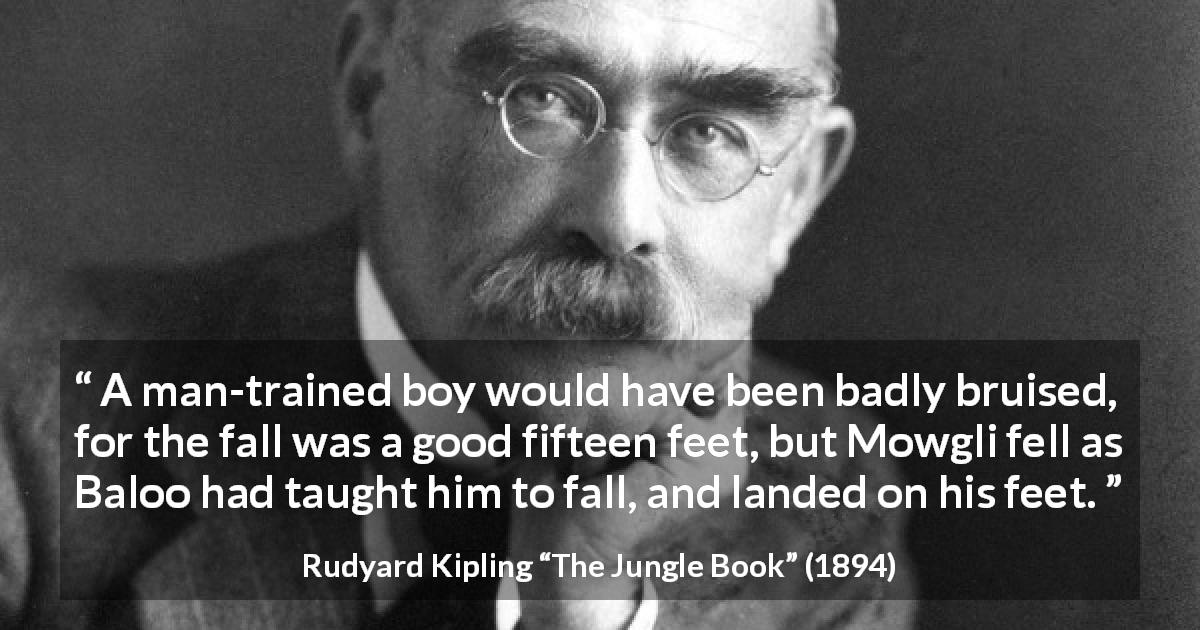 "Rudyard Kipling about man (""The Jungle Book"", 1894) - A man-trained boy would have been badly bruised, for the fall was a good fifteen feet, but Mowgli fell as Baloo had taught him to fall, and landed on his feet."