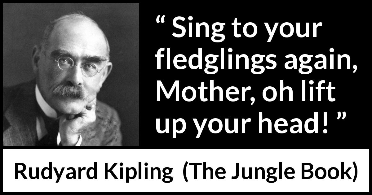 "Rudyard Kipling about mother (""The Jungle Book"", 1894) - Sing to your fledglings again, Mother, oh lift up your head!"