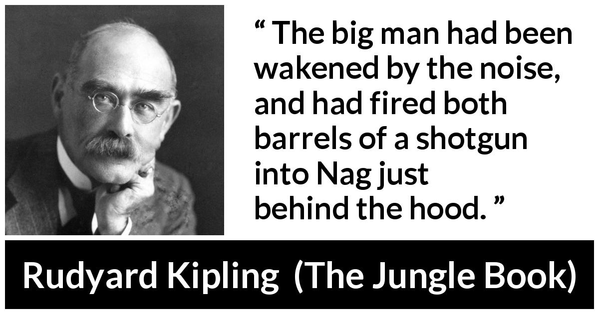 "Rudyard Kipling about noise (""The Jungle Book"", 1894) - The big man had been wakened by the noise, and had fired both barrels of a shotgun into Nag just behind the hood."