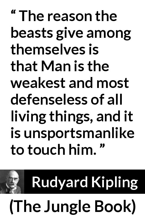 Rudyard Kipling quote about weakness from The Jungle Book (1894) - The reason the beasts give among themselves is that Man is the weakest and most defenseless of all living things, and it is unsportsmanlike to touch him.