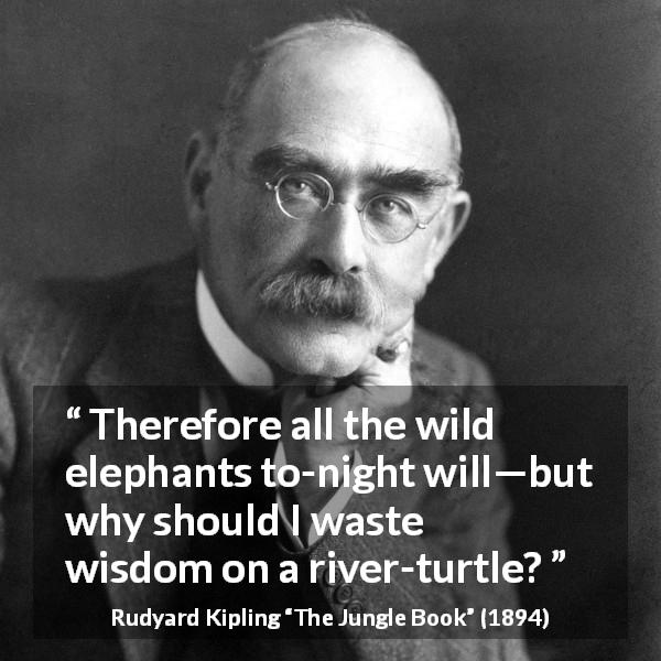 "Rudyard Kipling about wisdom (""The Jungle Book"", 1894) - Therefore all the wild elephants to-night will—but why should I waste wisdom on a river-turtle?"