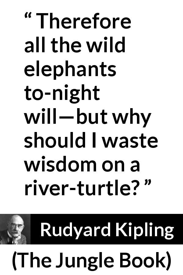 Rudyard Kipling - The Jungle Book - Therefore all the wild elephants to-night will—but why should I waste wisdom on a river-turtle?