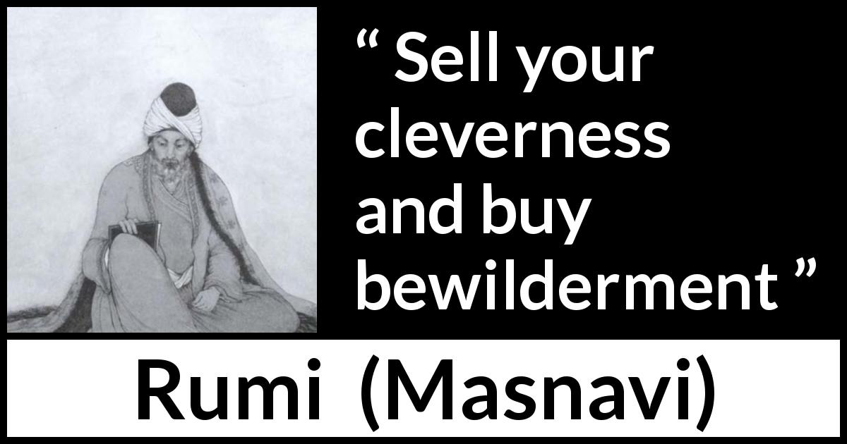"Rumi about cleverness (""Masnavi"", 1273) - Sell your cleverness and buy bewilderment"