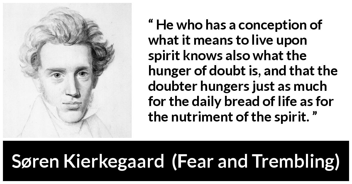 "Søren Kierkegaard about doubt (""Fear and Trembling"", 1843) - He who has a conception of what it means to live upon spirit knows also what the hunger of doubt is, and that the doubter hungers just as much for the daily bread of life as for the nutriment of the spirit."