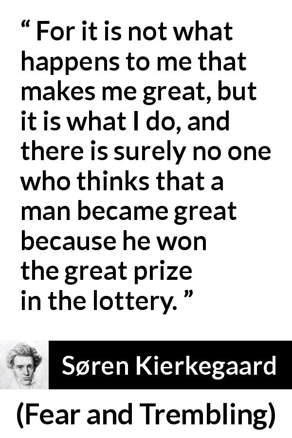 "Søren Kierkegaard about greatness (""Fear and Trembling"", 1843) - For it is not what happens to me that makes me great, but it is what I do, and there is surely no one who thinks that a man became great because he won the great prize in the lottery."