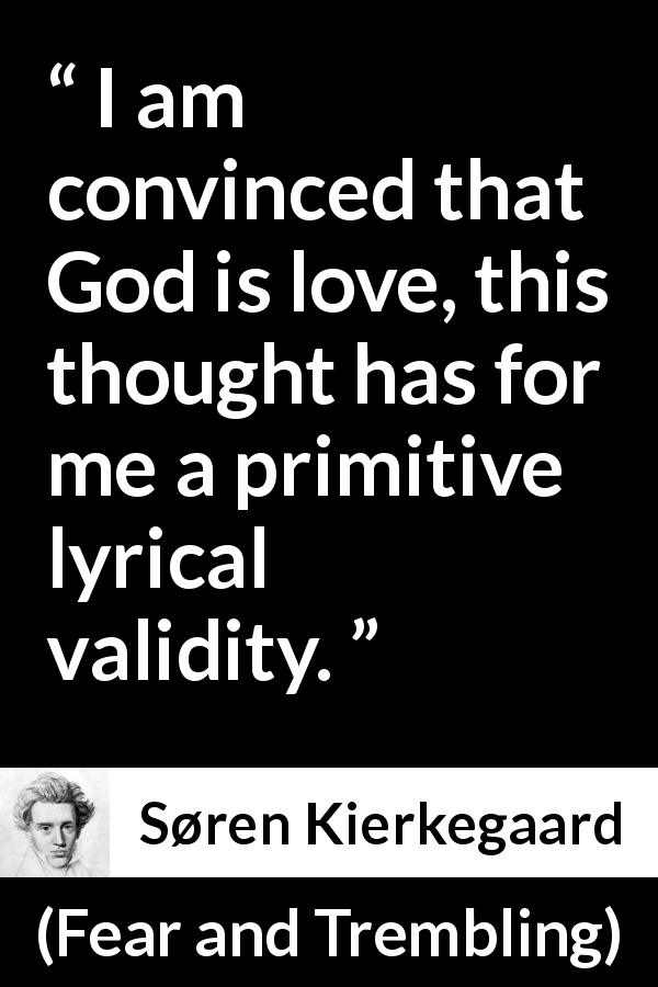 Søren Kierkegaard quote about love from Fear and Trembling (1843) - I am convinced that God is love, this thought has for me a primitive lyrical validity.