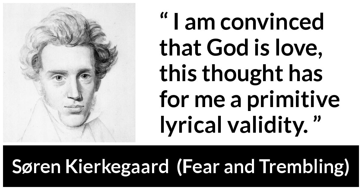 Søren Kierkegaard - Fear and Trembling - I am convinced that God is love, this thought has for me a primitive lyrical validity.