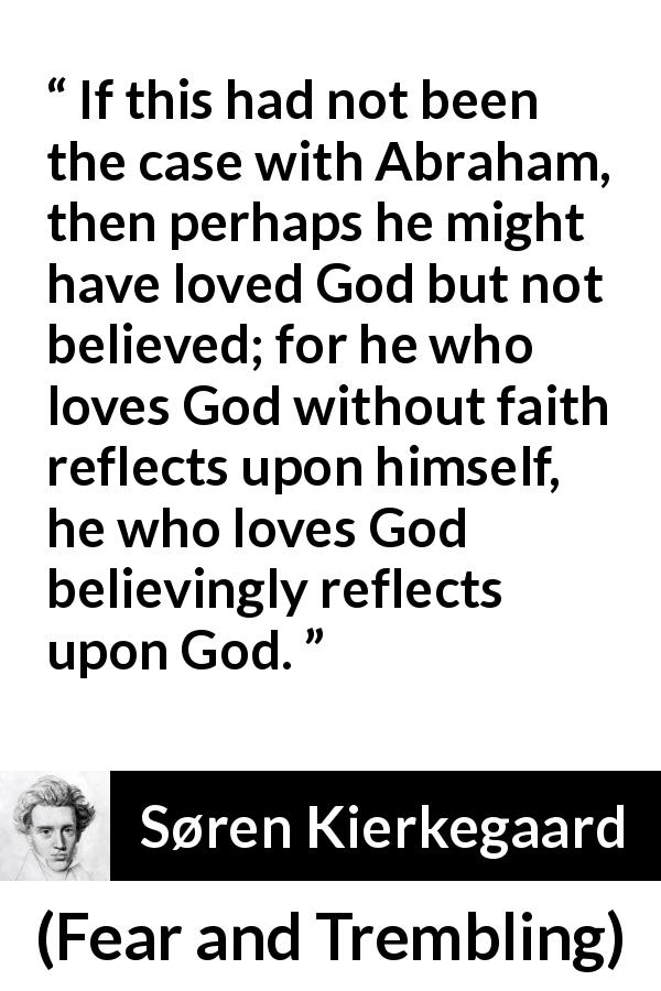 "Søren Kierkegaard about love (""Fear and Trembling"", 1843) - If this had not been the case with Abraham, then perhaps he might have loved God but not believed; for he who loves God without faith reflects upon himself, he who loves God believingly reflects upon God."