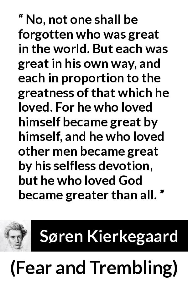 "Søren Kierkegaard about love (""Fear and Trembling"", 1843) - No, not one shall be forgotten who was great in the world. But each was great in his own way, and each in proportion to the greatness of that which he loved. For he who loved himself became great by himself, and he who loved other men became great by his selfless devotion, but he who loved God became greater than all."
