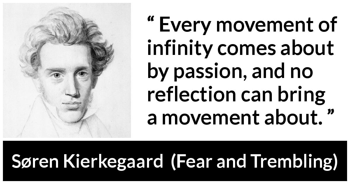 "Søren Kierkegaard about passion (""Fear and Trembling"", 1843) - Every movement of infinity comes about by passion, and no reflection can bring a movement about."