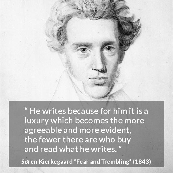 "Søren Kierkegaard about pleasure (""Fear and Trembling"", 1843) - He writes because for him it is a luxury which becomes the more agreeable and more evident, the fewer there are who buy and read what he writes."