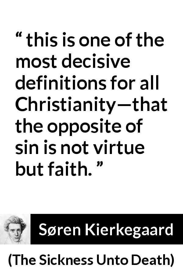 "Søren Kierkegaard about sin (""The Sickness Unto Death"", 1849) - this is one of the most decisive definitions for all Christianity—that the opposite of sin is not virtue but faith."
