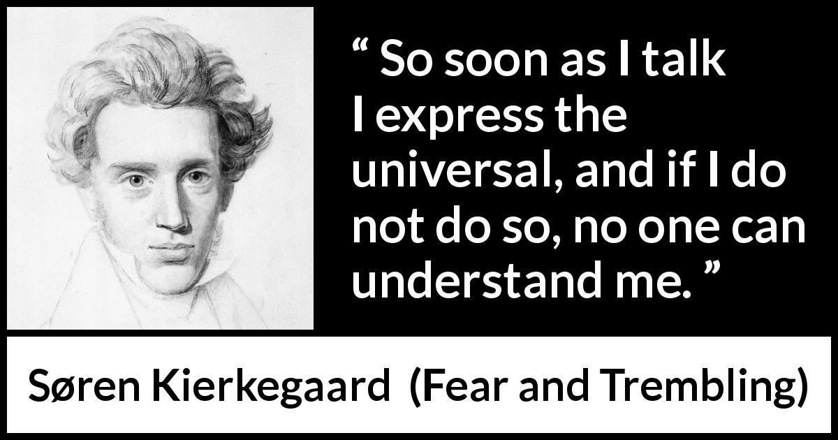 Søren Kierkegaard quote about understanding from Fear and Trembling (1843) - So soon as I talk I express the universal, and if I do not do so, no one can understand me.