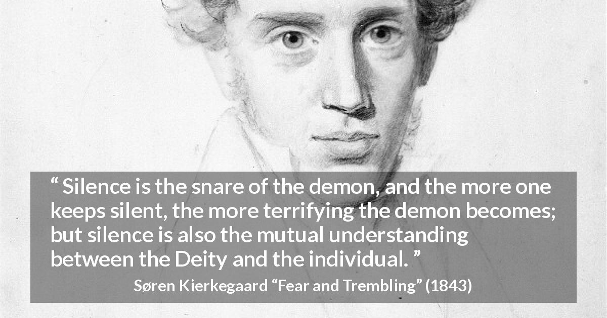 "Søren Kierkegaard about understanding (""Fear and Trembling"", 1843) - Silence is the snare of the demon, and the more one keeps silent, the more terrifying the demon becomes; but silence is also the mutual understanding between the Deity and the individual."