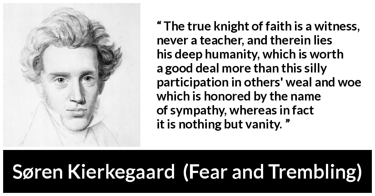 Søren Kierkegaard quote about vanity from Fear and Trembling (1843) - The true knight of faith is a witness, never a teacher, and therein lies his deep humanity, which is worth a good deal more than this silly participation in others' weal and woe which is honored by the name of sympathy, whereas in fact it is nothing but vanity.