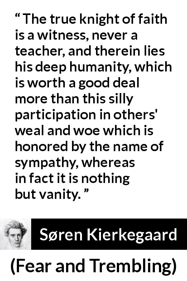 "Søren Kierkegaard about vanity (""Fear and Trembling"", 1843) - The true knight of faith is a witness, never a teacher, and therein lies his deep humanity, which is worth a good deal more than this silly participation in others' weal and woe which is honored by the name of sympathy, whereas in fact it is nothing but vanity."