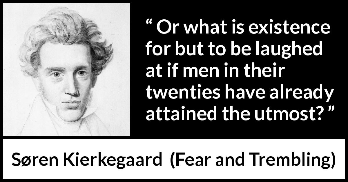 "Søren Kierkegaard about youth (""Fear and Trembling"", 1843) - Or what is existence for but to be laughed at if men in their twenties have already attained the utmost?"