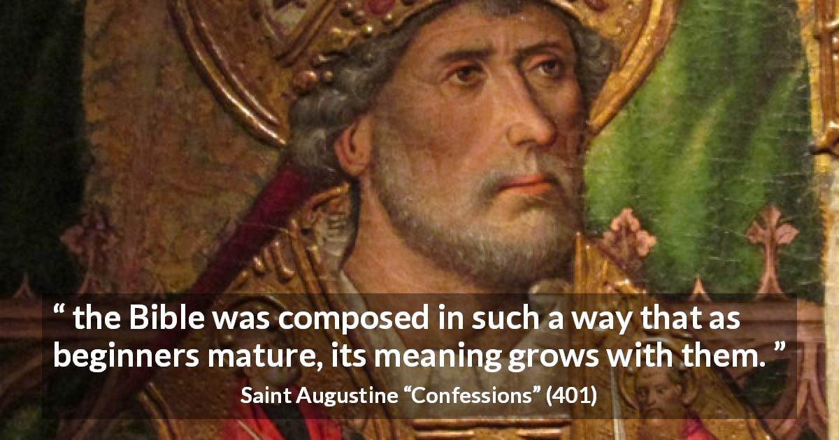 "Saint Augustine about understanding (""Confessions"", 401) - the Bible was composed in such a way that as beginners mature, its meaning grows with them."
