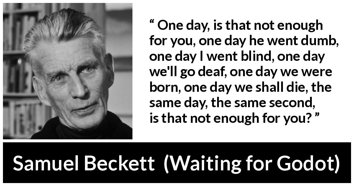 Samuel Beckett - Waiting for Godot - One day, is that not enough for you, one day he went dumb, one day I went blind, one day we'll go deaf, one day we were born, one day we shall die, the same day, the same second, is that not enough for you?