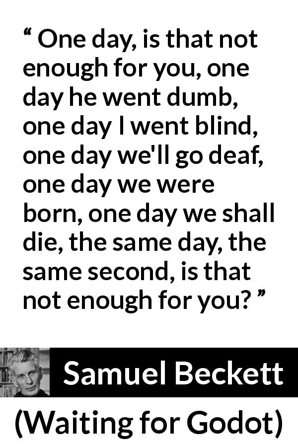 Samuel Beckett quote about death from Waiting for Godot (1953) - One day, is that not enough for you, one day he went dumb, one day I went blind, one day we'll go deaf, one day we were born, one day we shall die, the same day, the same second, is that not enough for you?
