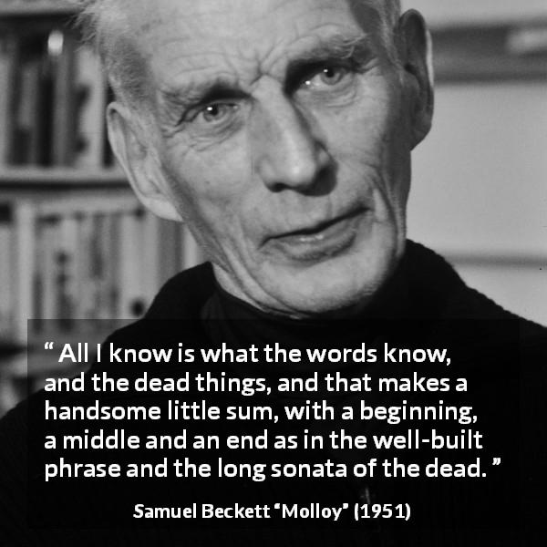 "Samuel Beckett about knowledge (""Molloy"", 1951) - All I know is what the words know, and the dead things, and that makes a handsome little sum, with a beginning, a middle and an end as in the well-built phrase and the long sonata of the dead."