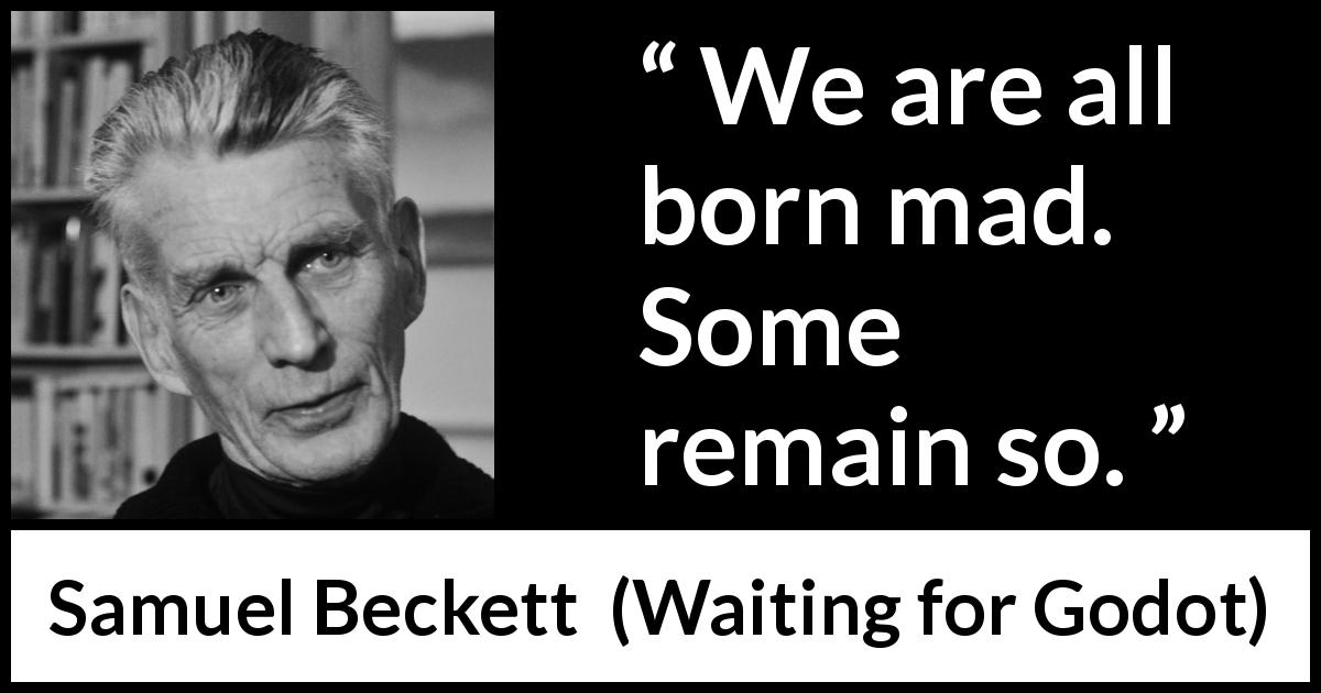 Samuel Beckett quote about madness from Waiting for Godot (1953) - We are all born mad. Some remain so.