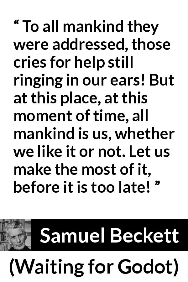 "Samuel Beckett about mankind (""Waiting for Godot"", 1953) - To all mankind they were addressed, those cries for help still ringing in our ears! But at this place, at this moment of time, all mankind is us, whether we like it or not. Let us make the most of it, before it is too late!"