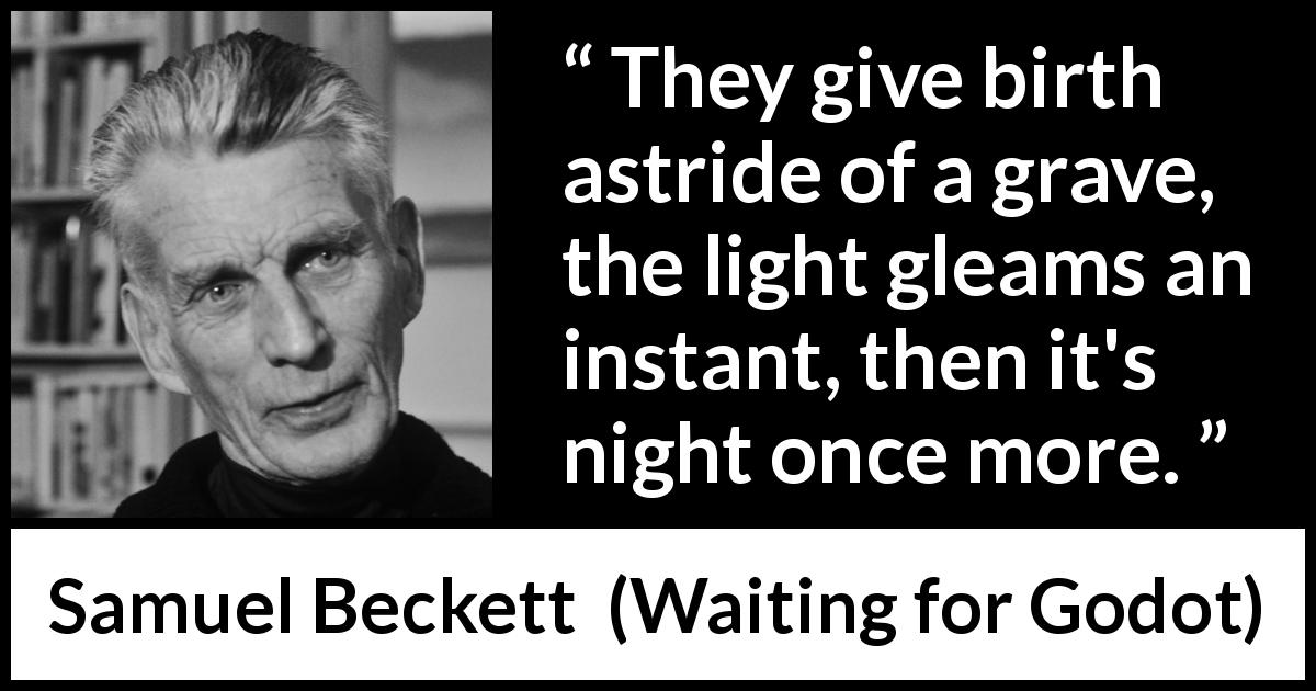 "Samuel Beckett about night (""Waiting for Godot"", 1953) - They give birth astride of a grave, the light gleams an instant, then it's night once more."