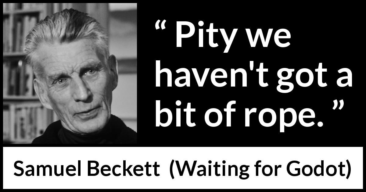 "Samuel Beckett about pity (""Waiting for Godot"", 1953) - Pity we haven't got a bit of rope."