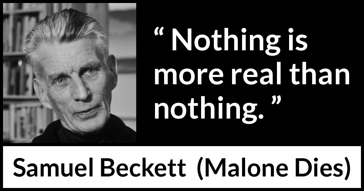 "Samuel Beckett about reality (""Malone Dies"", 1951) - Nothing is more real than nothing."