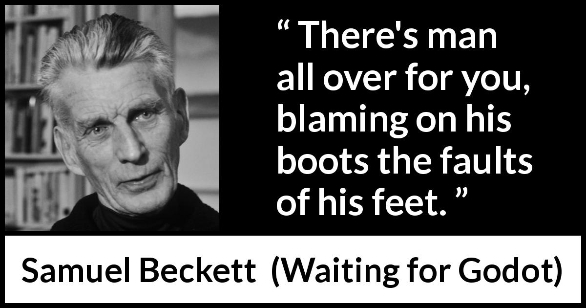 "Samuel Beckett about responsibility (""Waiting for Godot"", 1953) - There's man all over for you, blaming on his boots the faults of his feet."