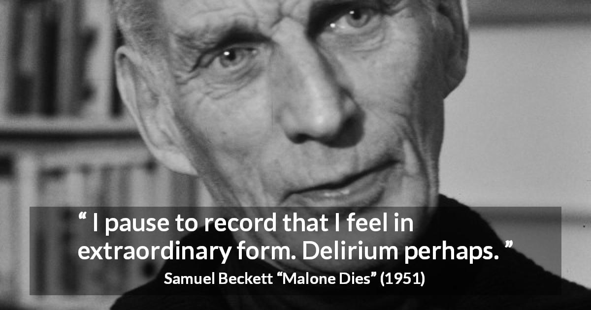 "Samuel Beckett about sensation (""Malone Dies"", 1951) - I pause to record that I feel in extraordinary form. Delirium perhaps."