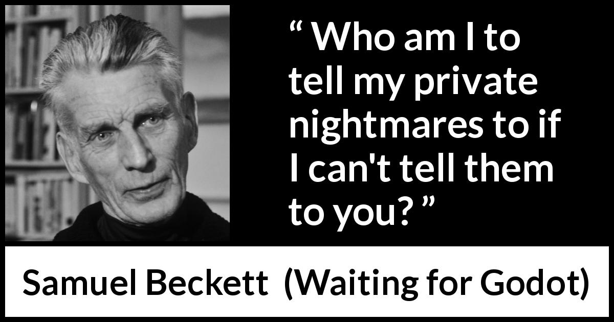 "Samuel Beckett about sharing (""Waiting for Godot"", 1953) - Who am I to tell my private nightmares to if I can't tell them to you?"
