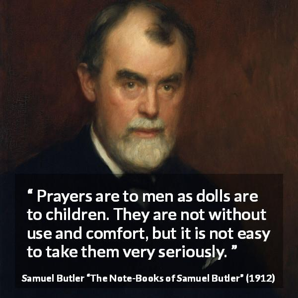 "Samuel Butler about God (""The Note-Books of Samuel Butler"", 1912) - Prayers are to men as dolls are to children. They are not without use and comfort, but it is not easy to take them very seriously."