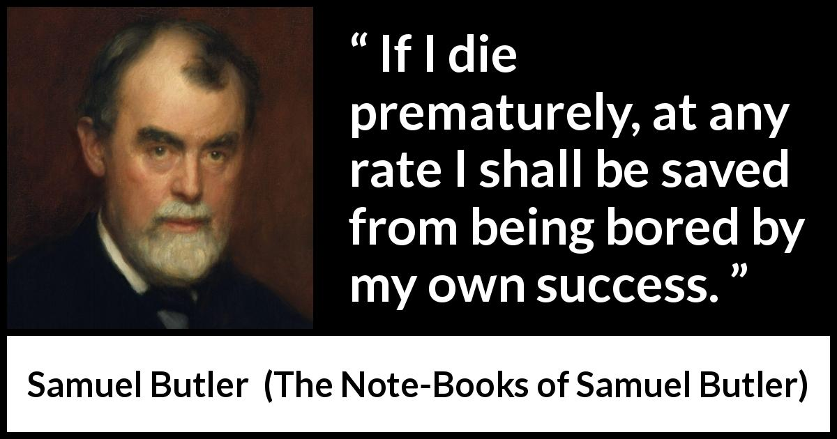 "Samuel Butler about death (""The Note-Books of Samuel Butler"", 1912) - If I die prematurely, at any rate I shall be saved from being bored by my own success."