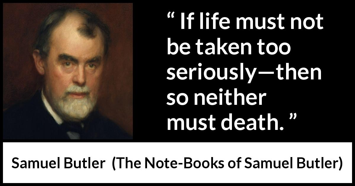 Samuel Butler quote about death from The Note-Books of Samuel Butler (1912) - If life must not be taken too seriously—then so neither must death.