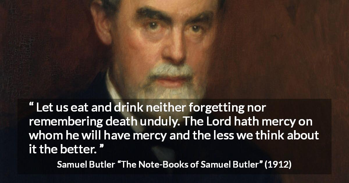 "Samuel Butler about death (""The Note-Books of Samuel Butler"", 1912) - Let us eat and drink neither forgetting nor remembering death unduly. The Lord hath mercy on whom he will have mercy and the less we think about it the better."