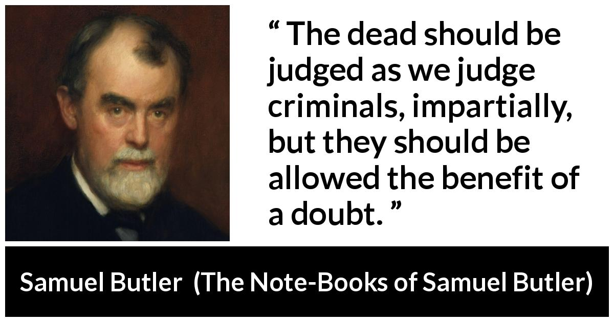 "Samuel Butler about death (""The Note-Books of Samuel Butler"", 1912) - The dead should be judged as we judge criminals, impartially, but they should be allowed the benefit of a doubt."