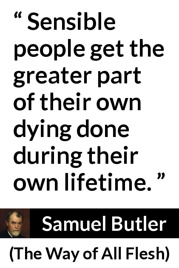 "Samuel Butler about death (""The Way of All Flesh"", 1903) - Sensible people get the greater part of their own dying done during their own lifetime."