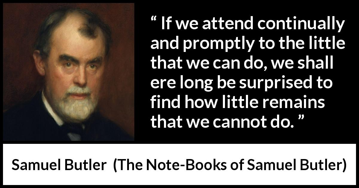 "Samuel Butler about determination (""The Note-Books of Samuel Butler"", 1912) - If we attend continually and promptly to the little that we can do, we shall ere long be surprised to find how little remains that we cannot do."