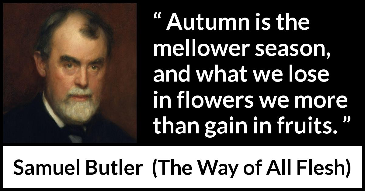 "Samuel Butler about flowers (""The Way of All Flesh"", 1903) - Autumn is the mellower season, and what we lose in flowers we more than gain in fruits."